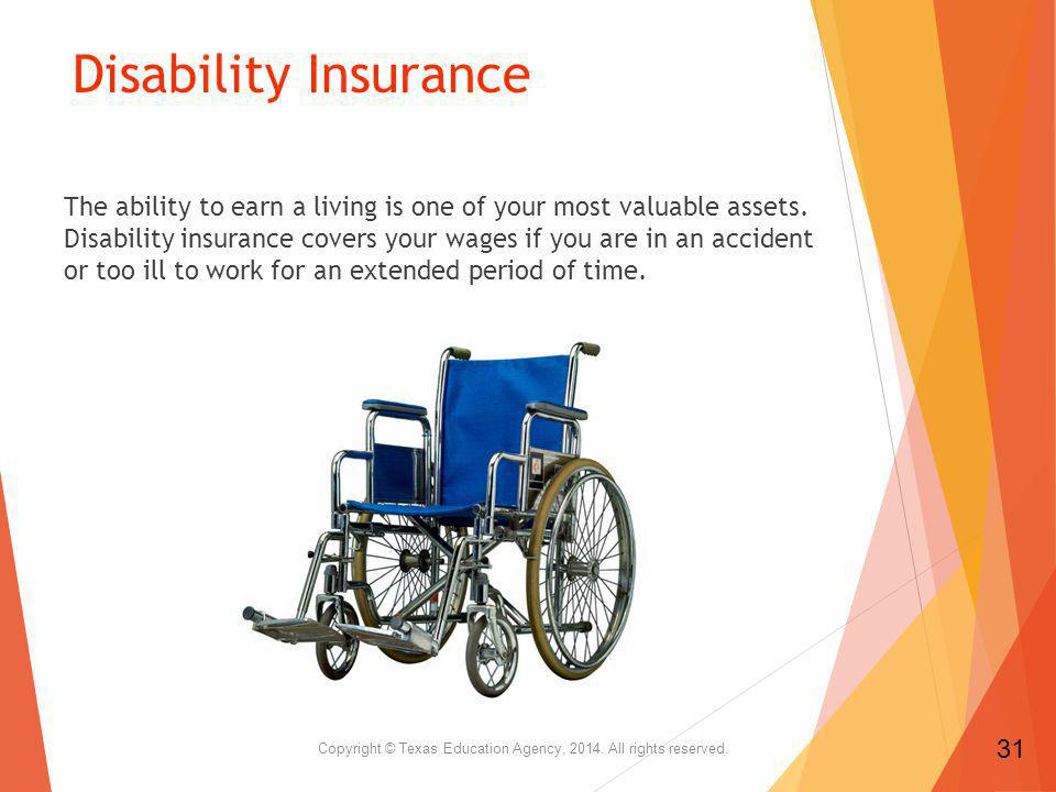 Disability Insurance The ability to earn a living is one of your most valuable assets.
