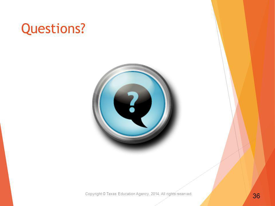 Questions? Copyright © Texas Education Agency, 2014. All rights reserved. 36