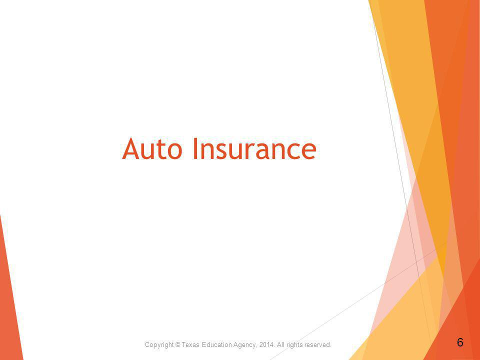 Auto Insurance Types of Insurance Available Collision Coverage Comprehensive Coverage Liability Coverage Medical Payments Coverage Personal Injury Protection Rental Reimbursement Coverage Towing and Labor Coverage Uninsured Motorist Copyright © Texas Education Agency, 2014.