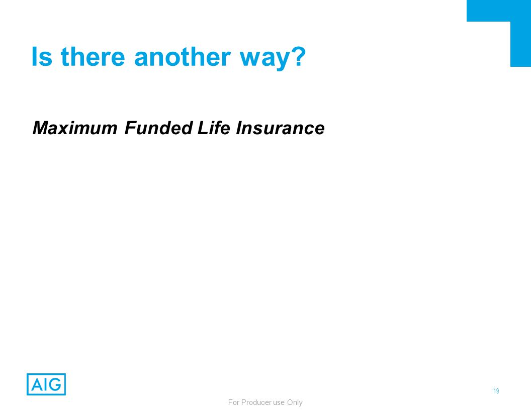 19 For Producer use Only Is there another way? Maximum Funded Life Insurance