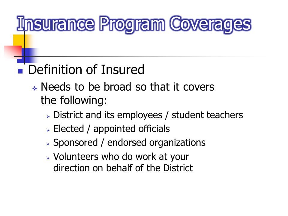 Definition of Insured Needs to be broad so that it covers the following: District and its employees / student teachers Elected / appointed officials S