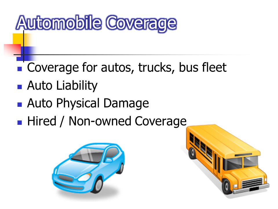 Coverage for autos, trucks, bus fleet Auto Liability Auto Physical Damage Hired / Non-owned Coverage