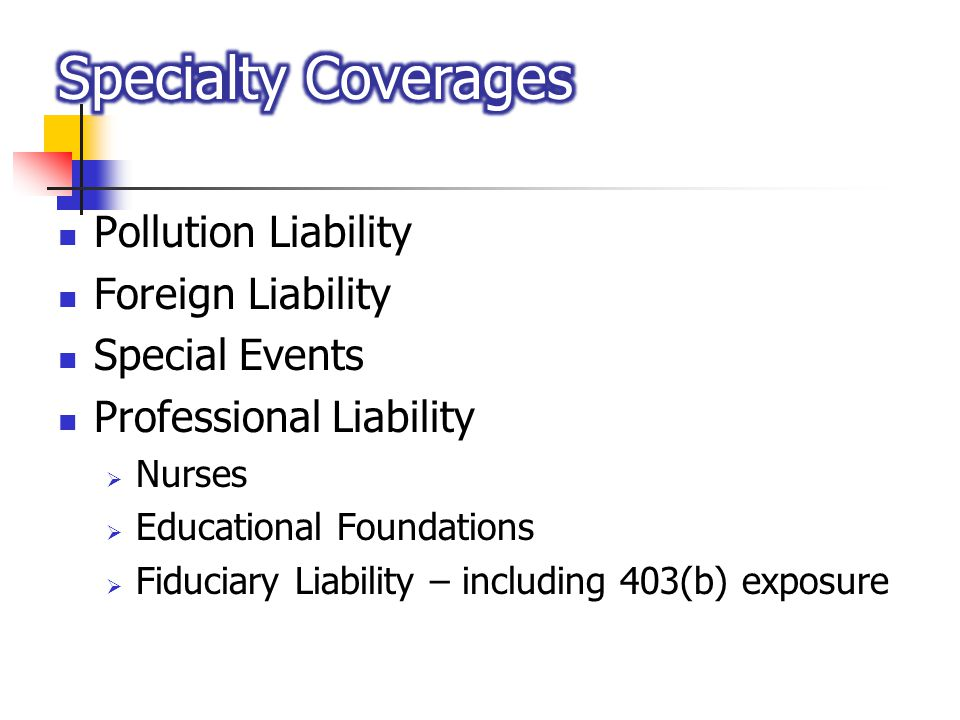 Pollution Liability Foreign Liability Special Events Professional Liability Nurses Educational Foundations Fiduciary Liability – including 403(b) expo