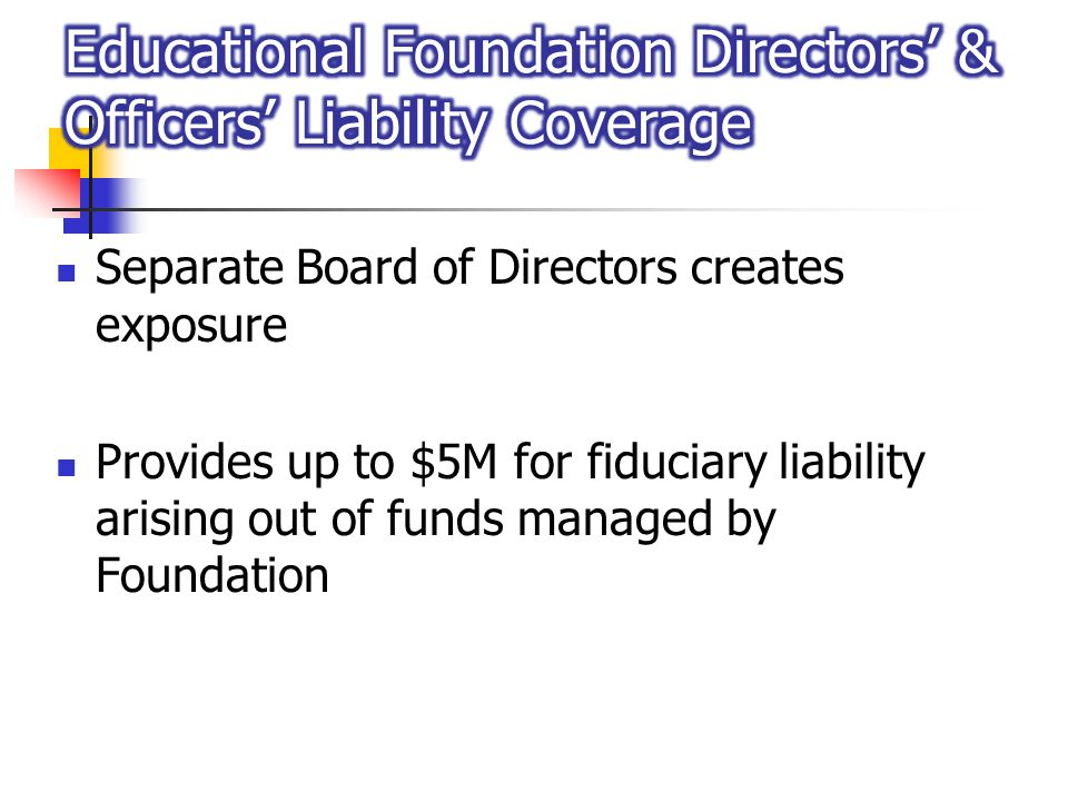 Separate Board of Directors creates exposure Provides up to $5M for fiduciary liability arising out of funds managed by Foundation