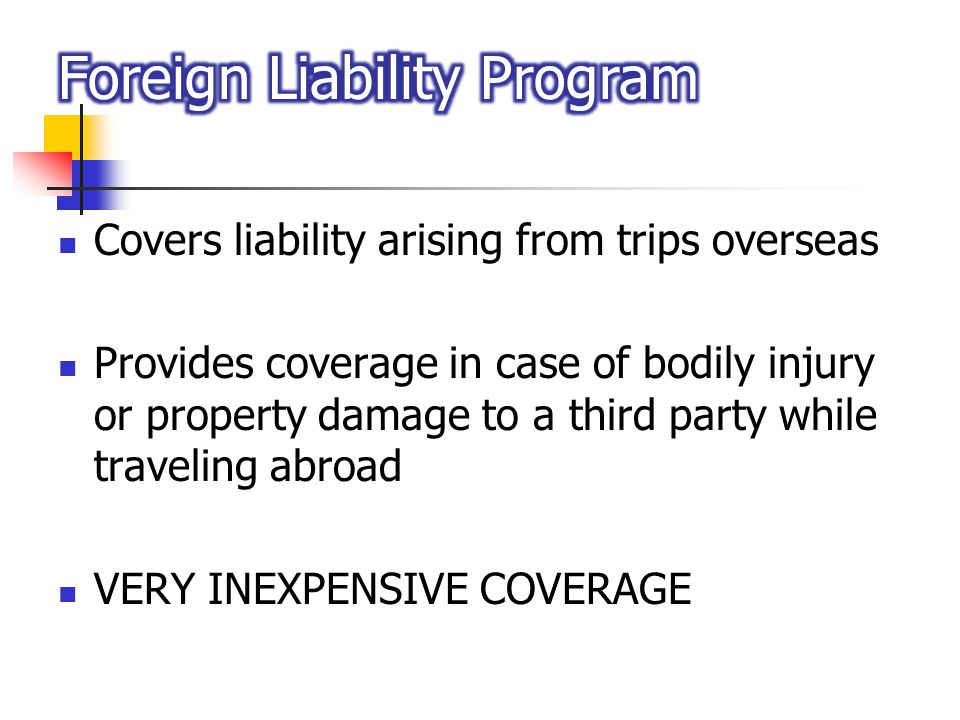 Covers liability arising from trips overseas Provides coverage in case of bodily injury or property damage to a third party while traveling abroad VER