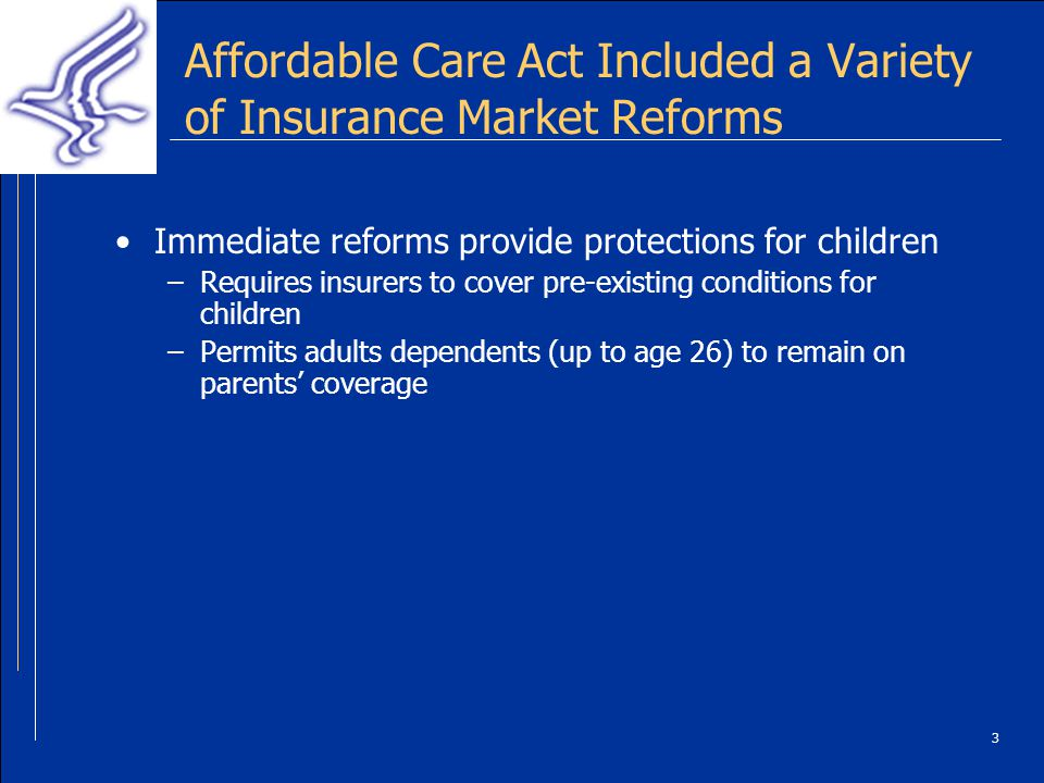 3 Affordable Care Act Included a Variety of Insurance Market Reforms Immediate reforms provide protections for children –Requires insurers to cover pre-existing conditions for children –Permits adults dependents (up to age 26) to remain on parents coverage