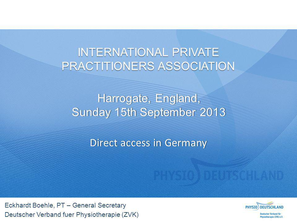 INTERNATIONAL PRIVATE PRACTITIONERS ASSOCIATION Harrogate, England,Harrogate, England, Sunday 15th September 2013Sunday 15th September 2013 Direct access in GermanyDirect access in Germany