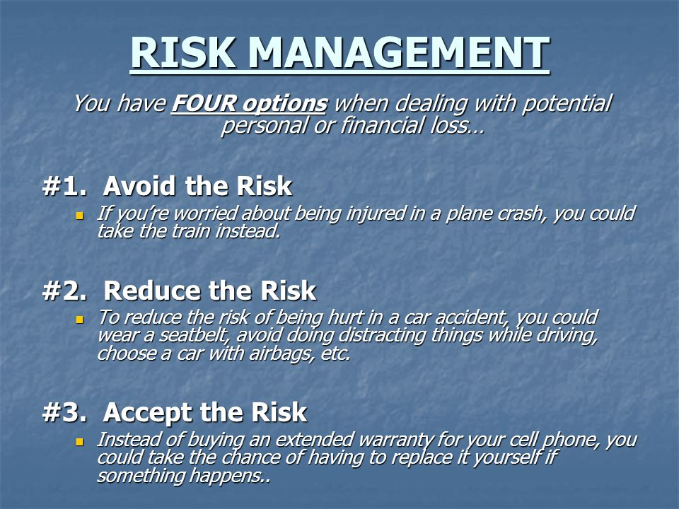 RISK MANAGEMENT You have FOUR options when dealing with potential personal or financial loss… #1.