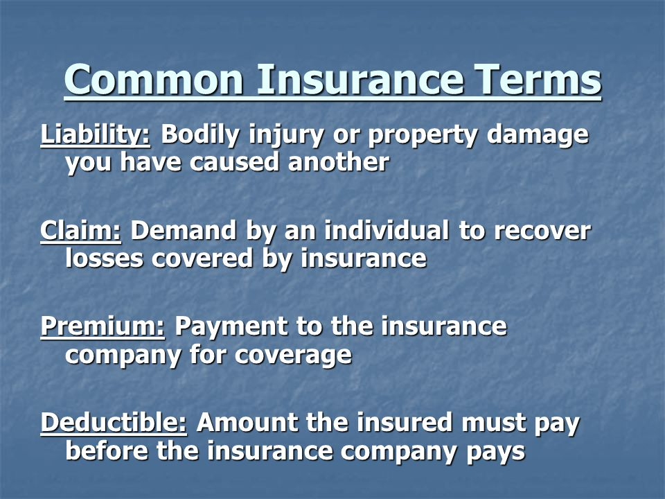 Common Insurance Terms Liability: Bodily injury or property damage you have caused another Claim: Demand by an individual to recover losses covered by insurance Premium: Payment to the insurance company for coverage Deductible: Amount the insured must pay before the insurance company pays