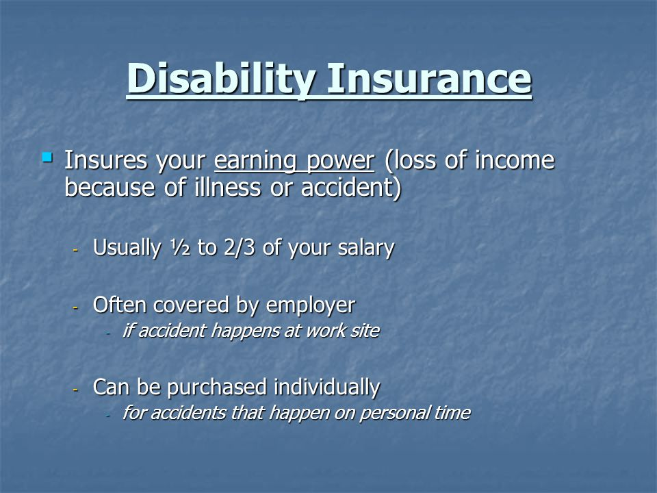 Disability Insurance Insures your earning power (loss of income because of illness or accident) Insures your earning power (loss of income because of illness or accident) - Usually ½ to 2/3 of your salary - Often covered by employer - if accident happens at work site - Can be purchased individually - for accidents that happen on personal time