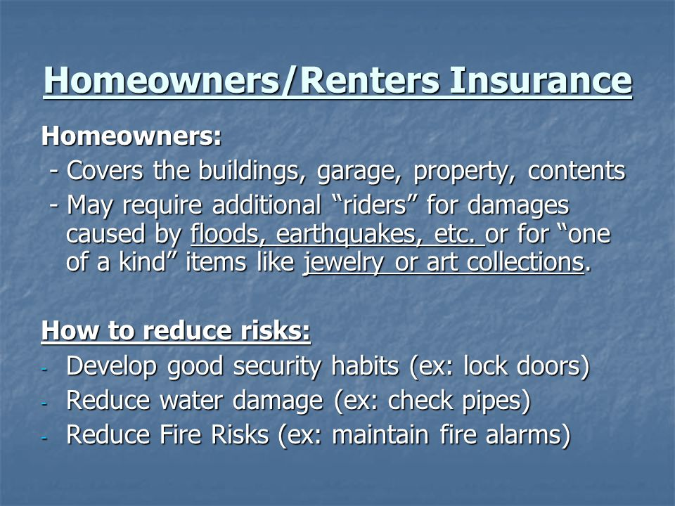 Homeowners/Renters Insurance Homeowners: - Covers the buildings, garage, property, contents - Covers the buildings, garage, property, contents - May require additional riders for damages caused by floods, earthquakes, etc.