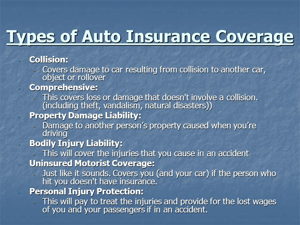Types of Auto Insurance Coverage - Collision: - Covers damage to car resulting from collision to another car, object or rollover - Comprehensive: - This covers loss or damage that doesn t involve a collision.