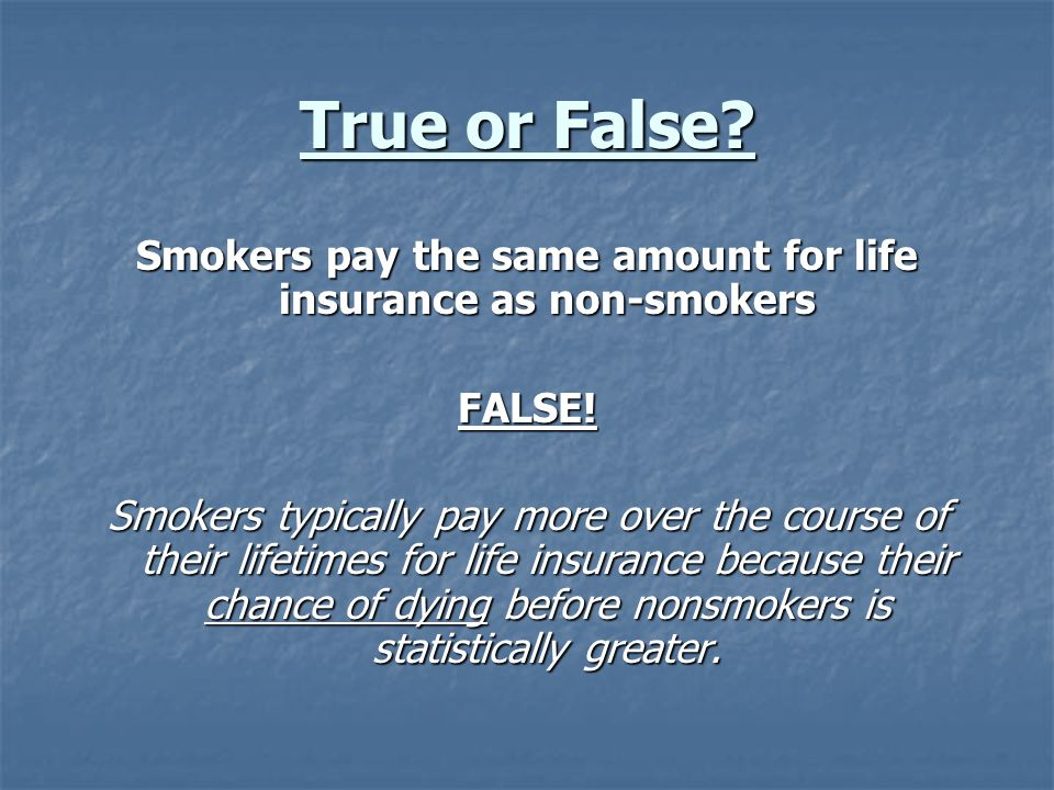 True or False. Smokers pay the same amount for life insurance as non-smokers FALSE.