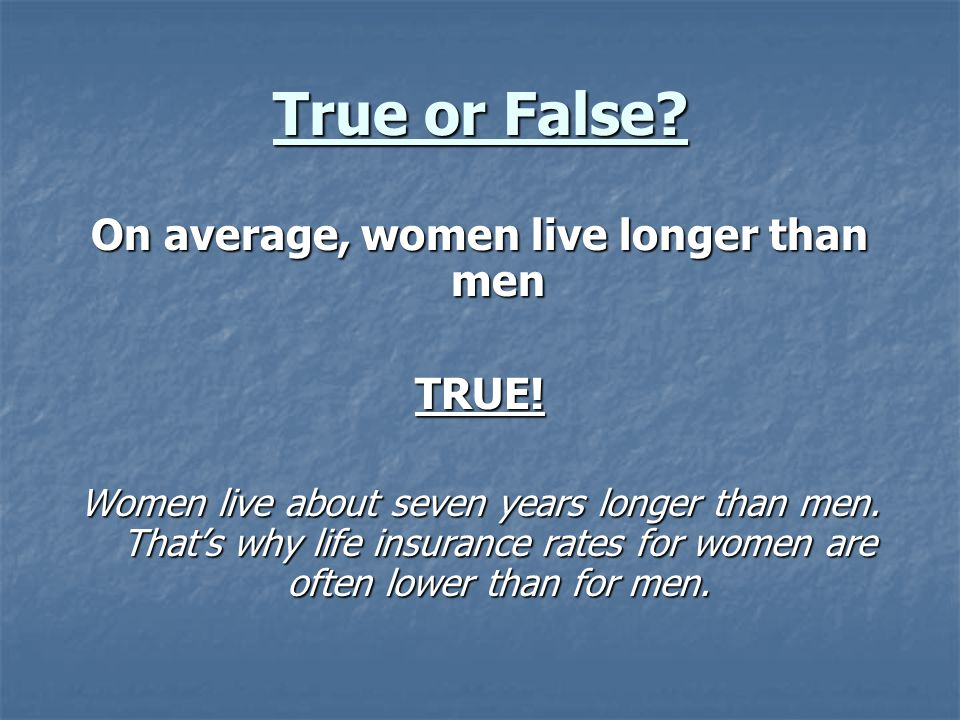 True or False. On average, women live longer than men TRUE.