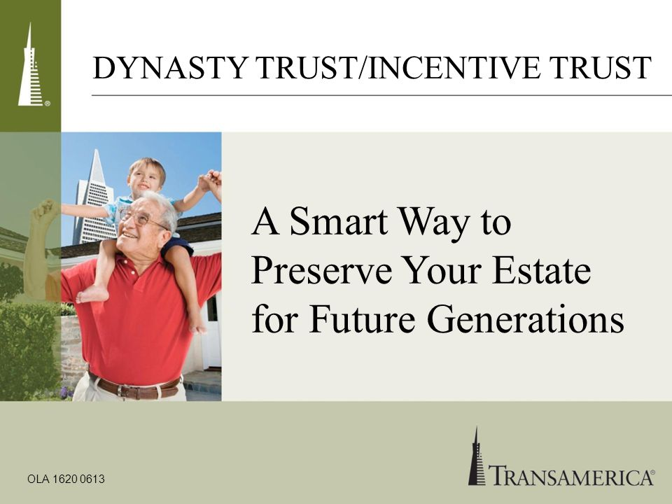 A Smart Way to Preserve Your Estate for Future Generations OLA 1620 0613 DYNASTY TRUST/INCENTIVE TRUST
