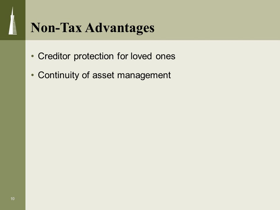 10 Creditor protection for loved ones Continuity of asset management Non-Tax Advantages