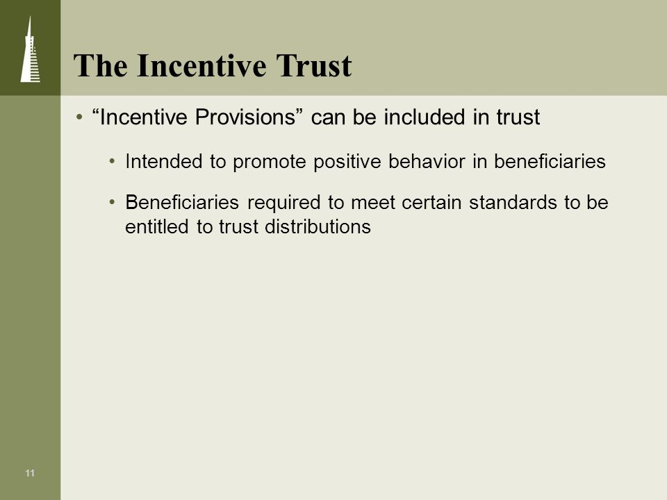 11 Incentive Provisions can be included in trust Intended to promote positive behavior in beneficiaries Beneficiaries required to meet certain standar