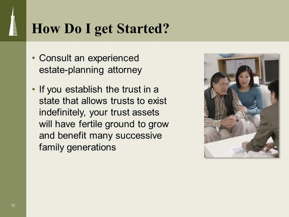 12 Consult an experienced estate-planning attorney If you establish the trust in a state that allows trusts to exist indefinitely, your trust assets w