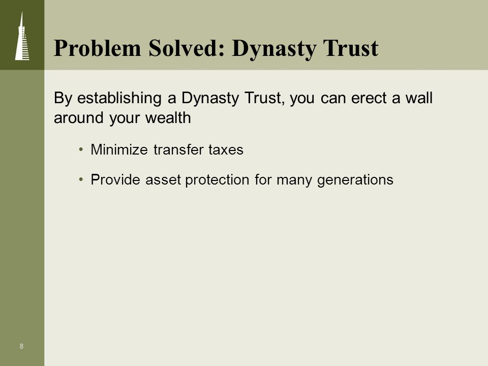 8 By establishing a Dynasty Trust, you can erect a wall around your wealth Minimize transfer taxes Provide asset protection for many generations Probl