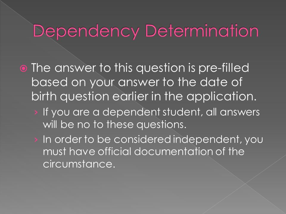 The answer to this question is pre-filled based on your answer to the date of birth question earlier in the application. If you are a dependent studen