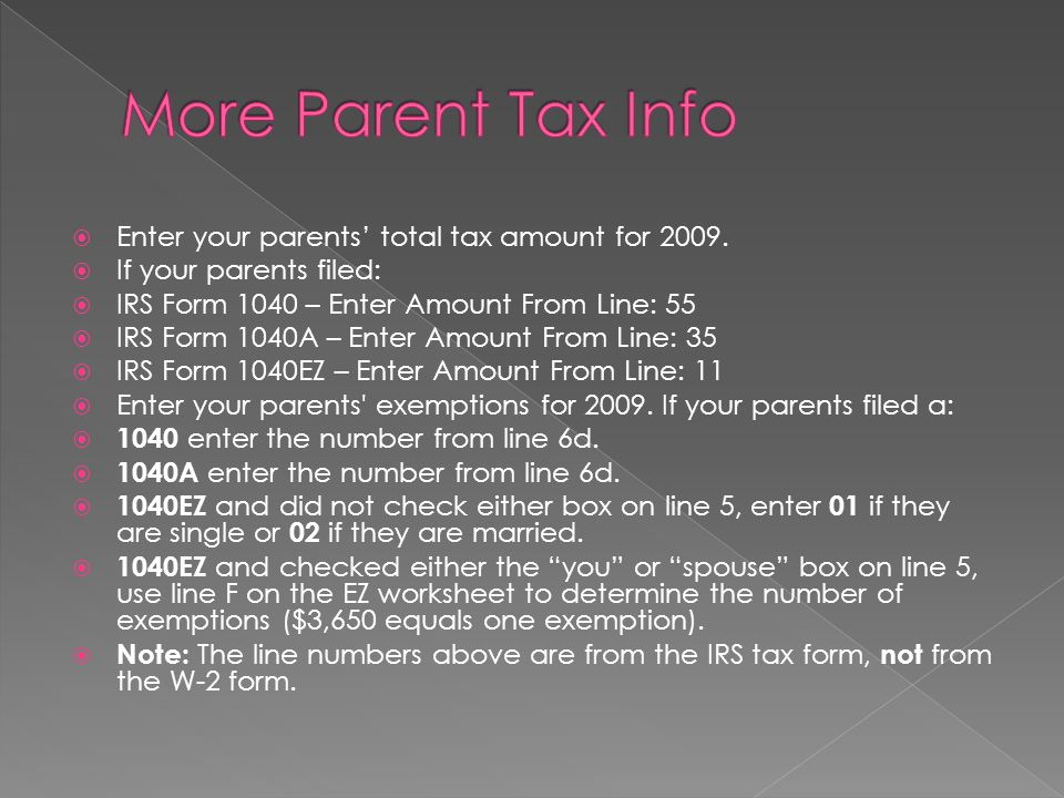 Enter your parents total tax amount for 2009. If your parents filed: IRS Form 1040 – Enter Amount From Line: 55 IRS Form 1040A – Enter Amount From Lin