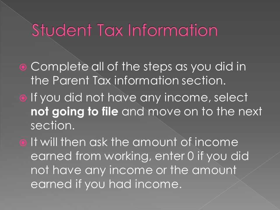 Complete all of the steps as you did in the Parent Tax information section. If you did not have any income, select not going to file and move on to th