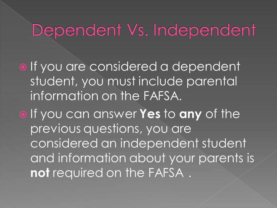 If you are considered a dependent student, you must include parental information on the FAFSA. If you can answer Yes to any of the previous questions,