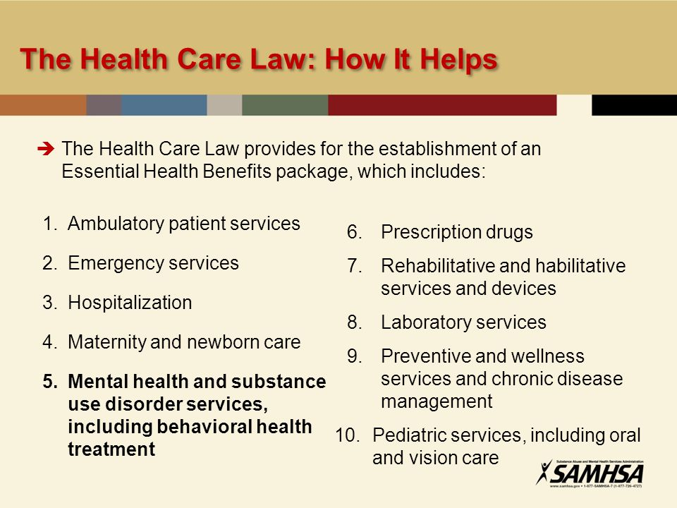 1.Ambulatory patient services 2.Emergency services 3.Hospitalization 4.Maternity and newborn care 5.Mental health and substance use disorder services, including behavioral health treatment 6.Prescription drugs 7.Rehabilitative and habilitative services and devices 8.Laboratory services 9.Preventive and wellness services and chronic disease management 10.Pediatric services, including oral and vision care The Health Care Law provides for the establishment of an Essential Health Benefits package, which includes: