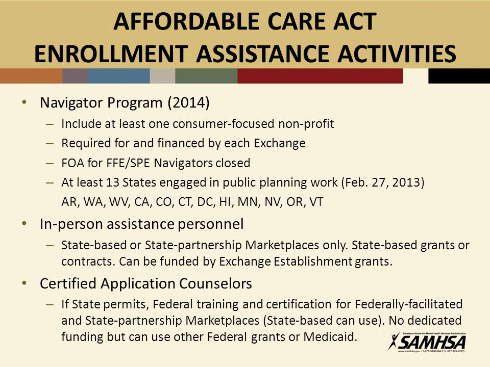 AFFORDABLE CARE ACT ENROLLMENT ASSISTANCE ACTIVITIES Navigator Program (2014) – Include at least one consumer-focused non-profit – Required for and financed by each Exchange – FOA for FFE/SPE Navigators closed – At least 13 States engaged in public planning work (Feb.