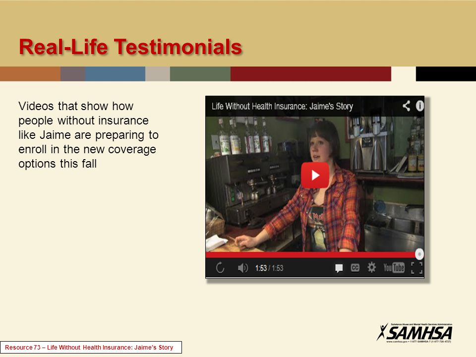 Real-Life Testimonials Videos that show how people without insurance like Jaime are preparing to enroll in the new coverage options this fall Resource 73 – Life Without Health Insurance: Jaimes Story