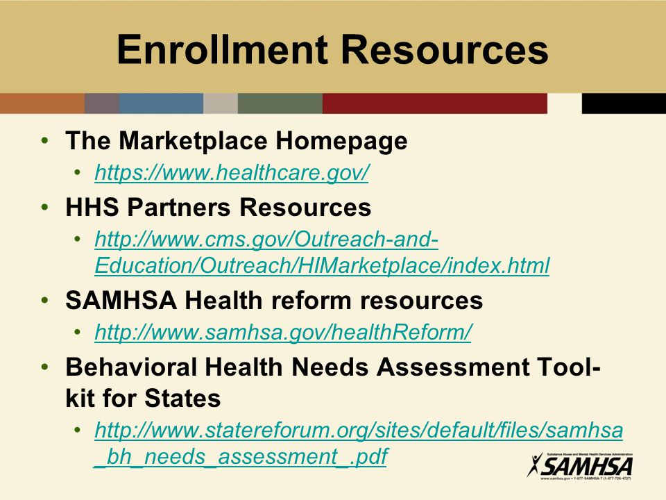Enrollment Resources The Marketplace Homepage https://www.healthcare.gov/ HHS Partners Resources http://www.cms.gov/Outreach-and- Education/Outreach/HIMarketplace/index.htmlhttp://www.cms.gov/Outreach-and- Education/Outreach/HIMarketplace/index.html SAMHSA Health reform resources http://www.samhsa.gov/healthReform/ Behavioral Health Needs Assessment Tool- kit for States http://www.statereforum.org/sites/default/files/samhsa _bh_needs_assessment_.pdfhttp://www.statereforum.org/sites/default/files/samhsa _bh_needs_assessment_.pdf
