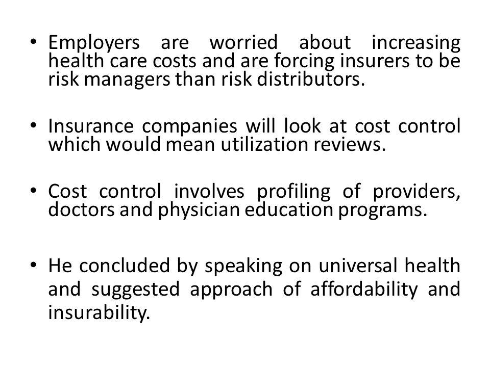 Employers are worried about increasing health care costs and are forcing insurers to be risk managers than risk distributors. Insurance companies will