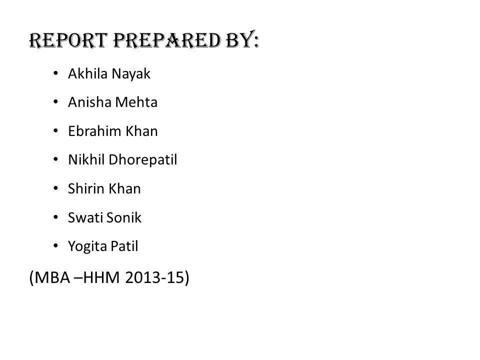 Report Prepared By: Akhila Nayak Anisha Mehta Ebrahim Khan Nikhil Dhorepatil Shirin Khan Swati Sonik Yogita Patil (MBA –HHM 2013-15)