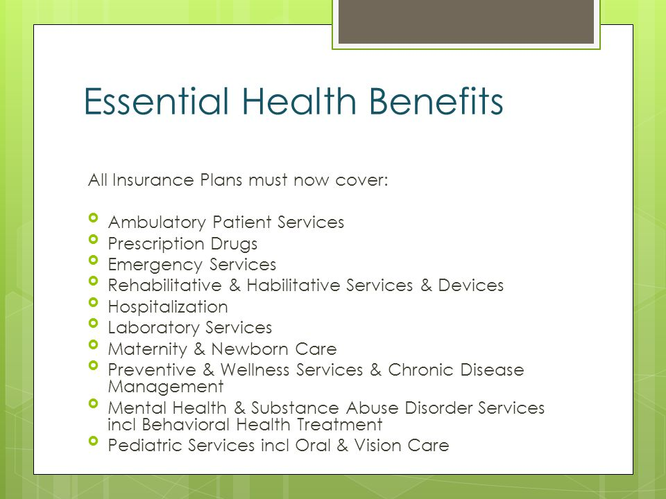 Essential Health Benefits All Insurance Plans must now cover: Ambulatory Patient Services Prescription Drugs Emergency Services Rehabilitative & Habilitative Services & Devices Hospitalization Laboratory Services Maternity & Newborn Care Preventive & Wellness Services & Chronic Disease Management Mental Health & Substance Abuse Disorder Services incl Behavioral Health Treatment Pediatric Services incl Oral & Vision Care