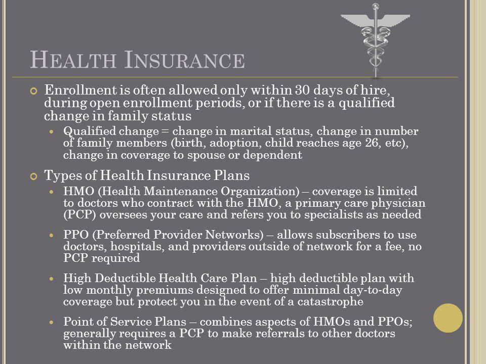 H EALTH I NSURANCE Enrollment is often allowed only within 30 days of hire, during open enrollment periods, or if there is a qualified change in family status Qualified change = change in marital status, change in number of family members (birth, adoption, child reaches age 26, etc), change in coverage to spouse or dependent Types of Health Insurance Plans HMO (Health Maintenance Organization) – coverage is limited to doctors who contract with the HMO, a primary care physician (PCP) oversees your care and refers you to specialists as needed PPO (Preferred Provider Networks) – allows subscribers to use doctors, hospitals, and providers outside of network for a fee, no PCP required High Deductible Health Care Plan – high deductible plan with low monthly premiums designed to offer minimal day-to-day coverage but protect you in the event of a catastrophe Point of Service Plans – combines aspects of HMOs and PPOs; generally requires a PCP to make referrals to other doctors within the network