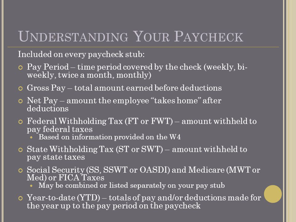 U NDERSTANDING Y OUR P AYCHECK Included on every paycheck stub: Pay Period – time period covered by the check (weekly, bi- weekly, twice a month, monthly) Gross Pay – total amount earned before deductions Net Pay – amount the employee takes home after deductions Federal Withholding Tax (FT or FWT) – amount withheld to pay federal taxes Based on information provided on the W4 State Withholding Tax (ST or SWT) – amount withheld to pay state taxes Social Security (SS, SSWT or OASDI) and Medicare (MWT or Med) or FICA Taxes May be combined or listed separately on your pay stub Year-to-date (YTD) – totals of pay and/or deductions made for the year up to the pay period on the paycheck