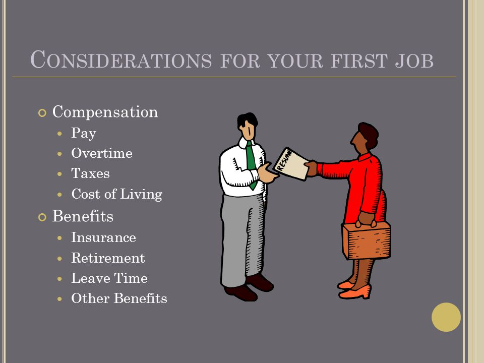 C ONSIDERATIONS FOR YOUR FIRST JOB Compensation Pay Overtime Taxes Cost of Living Benefits Insurance Retirement Leave Time Other Benefits
