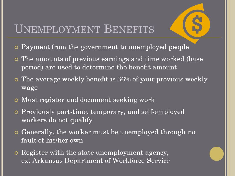 U NEMPLOYMENT B ENEFITS Payment from the government to unemployed people The amounts of previous earnings and time worked (base period) are used to determine the benefit amount The average weekly benefit is 36% of your previous weekly wage Must register and document seeking work Previously part-time, temporary, and self-employed workers do not qualify Generally, the worker must be unemployed through no fault of his/her own Register with the state unemployment agency, ex: Arkansas Department of Workforce Service