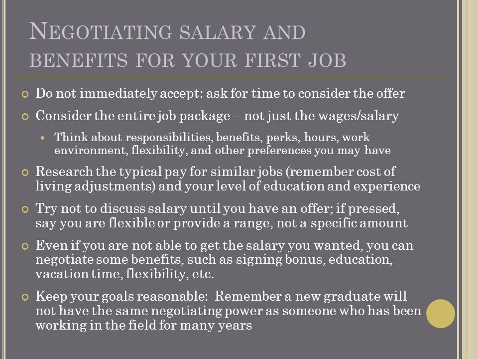 N EGOTIATING SALARY AND BENEFITS FOR YOUR FIRST JOB Do not immediately accept: ask for time to consider the offer Consider the entire job package – not just the wages/salary Think about responsibilities, benefits, perks, hours, work environment, flexibility, and other preferences you may have Research the typical pay for similar jobs (remember cost of living adjustments) and your level of education and experience Try not to discuss salary until you have an offer; if pressed, say you are flexible or provide a range, not a specific amount Even if you are not able to get the salary you wanted, you can negotiate some benefits, such as signing bonus, education, vacation time, flexibility, etc.