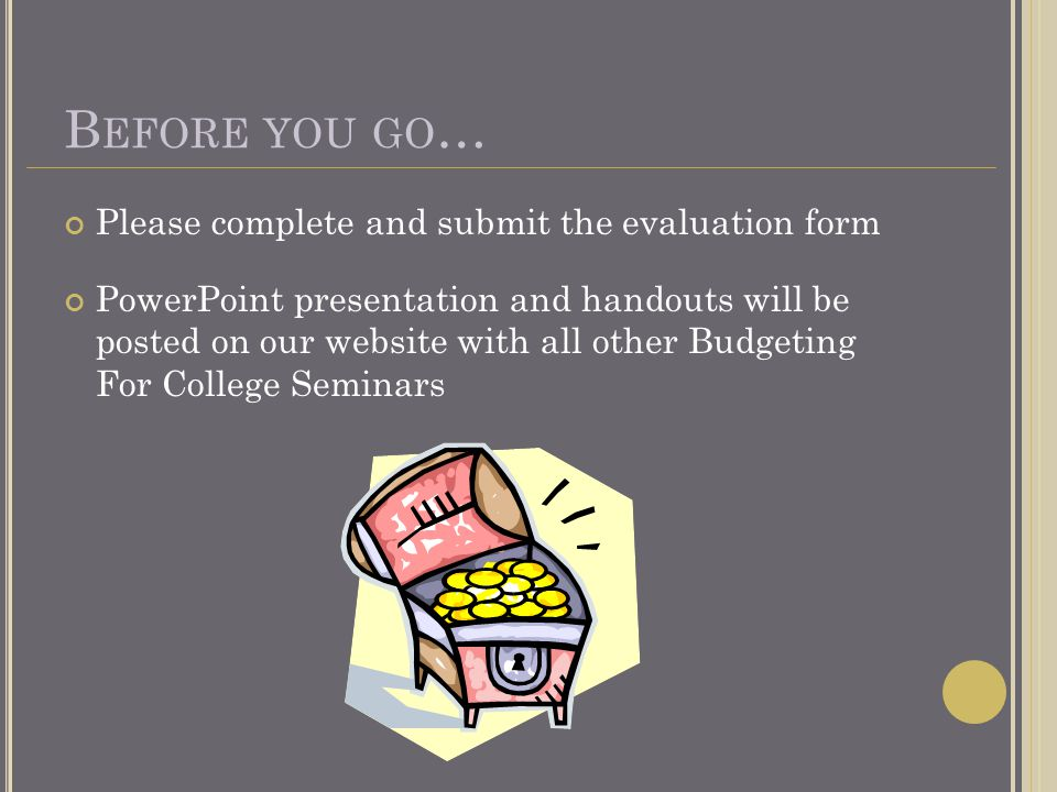 B EFORE YOU GO … Please complete and submit the evaluation form PowerPoint presentation and handouts will be posted on our website with all other Budgeting For College Seminars