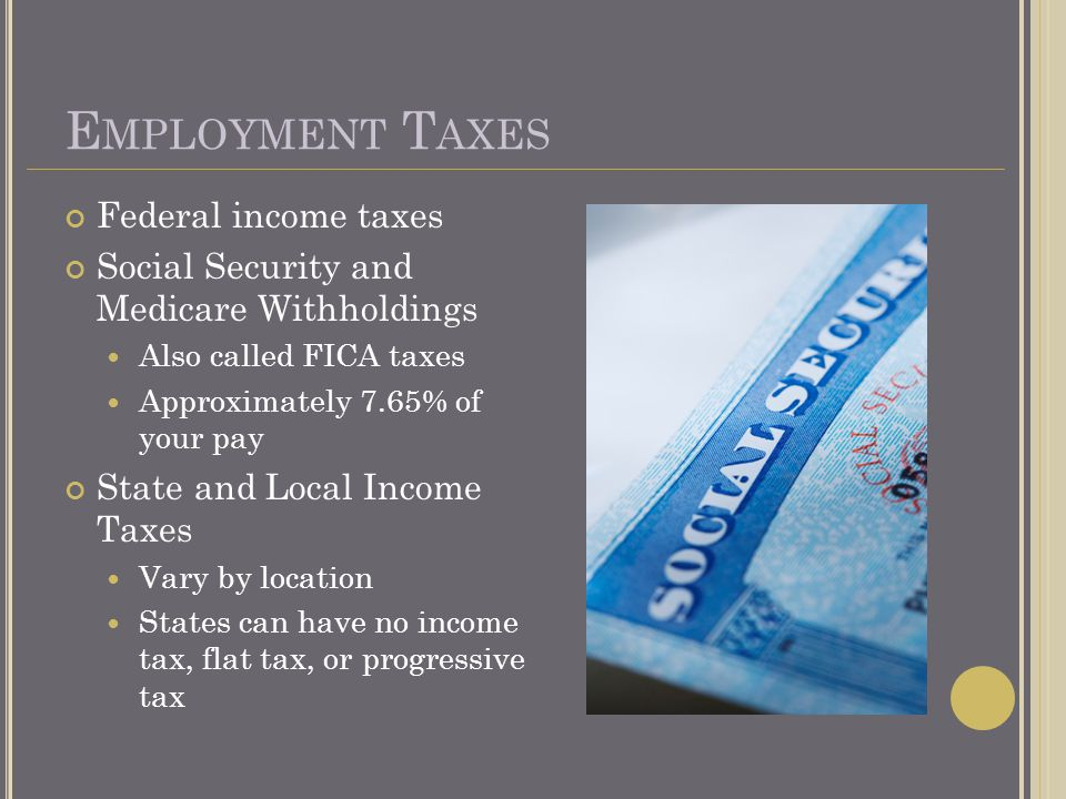 E MPLOYMENT T AXES Federal income taxes Social Security and Medicare Withholdings Also called FICA taxes Approximately 7.65% of your pay State and Local Income Taxes Vary by location States can have no income tax, flat tax, or progressive tax