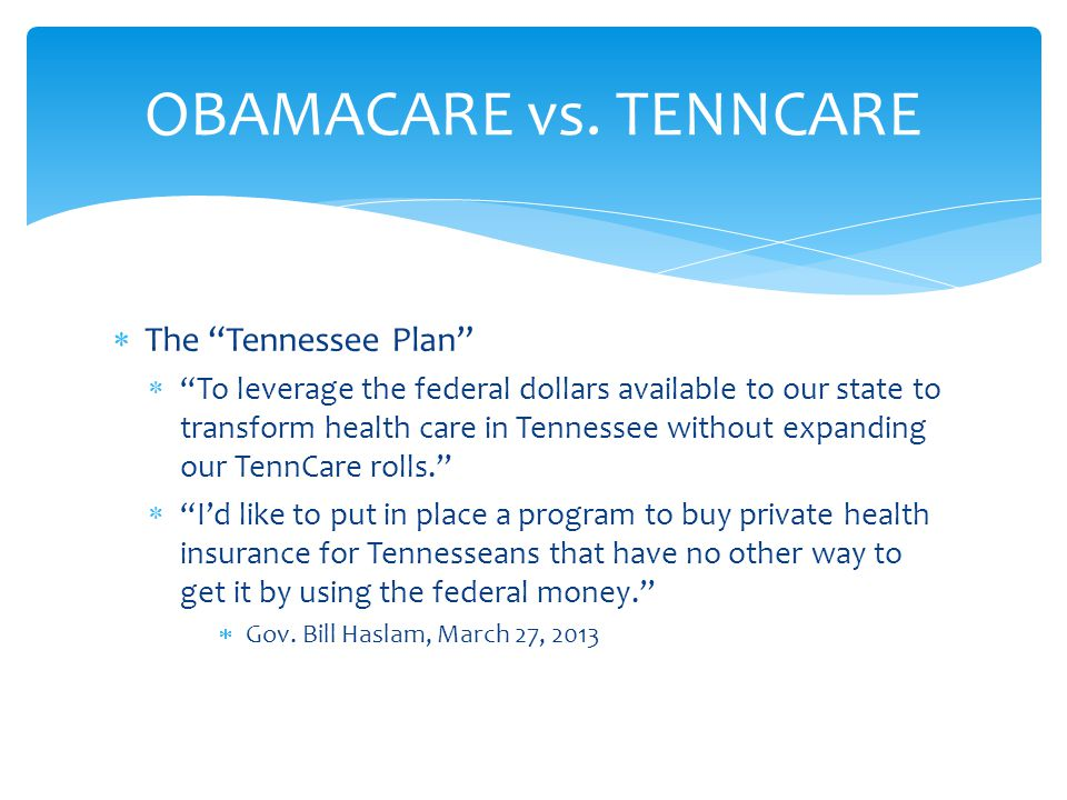The Tennessee Plan To leverage the federal dollars available to our state to transform health care in Tennessee without expanding our TennCare rolls.