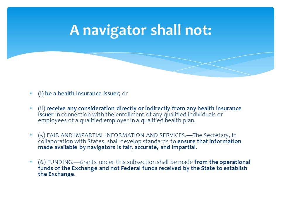 (i) be a health insurance issuer; or (ii) receive any consideration directly or indirectly from any health insurance issuer in connection with the enrollment of any qualified individuals or employees of a qualified employer in a qualified health plan.