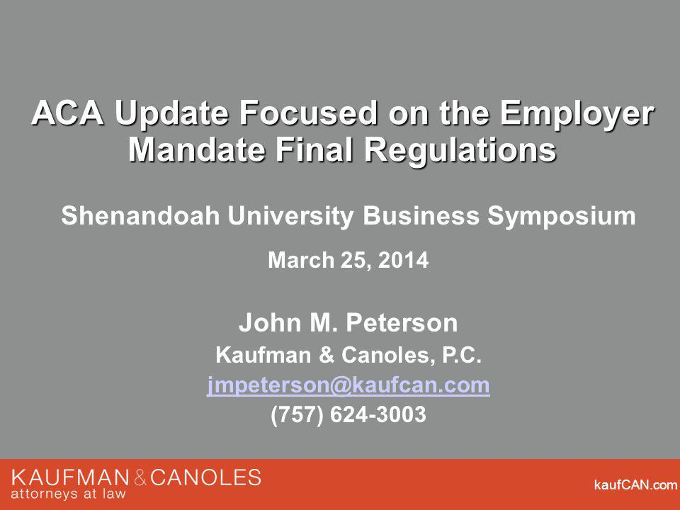 kaufCAN.com ACA Update Focused on the Employer Mandate Final Regulations Shenandoah University Business Symposium March 25, 2014 John M. Peterson Kauf