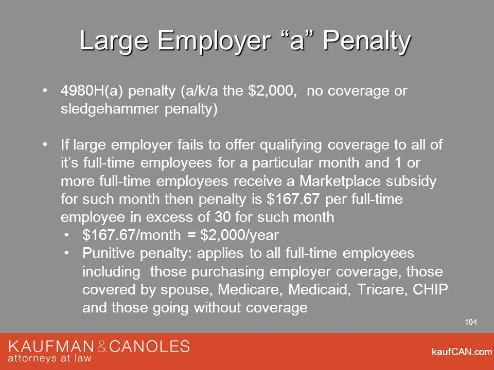 kaufCAN.com 104 Large Employer a Penalty 4980H(a) penalty (a/k/a the $2,000, no coverage or sledgehammer penalty) If large employer fails to offer qua