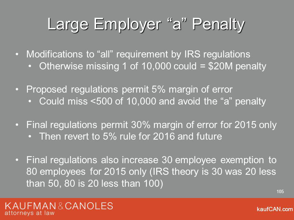 kaufCAN.com 105 Large Employer a Penalty Modifications to all requirement by IRS regulations Otherwise missing 1 of 10,000 could = $20M penalty Proposed regulations permit 5% margin of error Could miss <500 of 10,000 and avoid the a penalty Final regulations permit 30% margin of error for 2015 only Then revert to 5% rule for 2016 and future Final regulations also increase 30 employee exemption to 80 employees for 2015 only (IRS theory is 30 was 20 less than 50, 80 is 20 less than 100)
