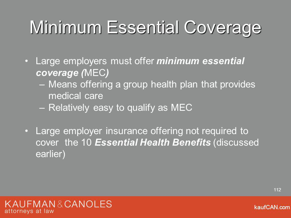 kaufCAN.com 112 Minimum Essential Coverage Large employers must offer minimum essential coverage (MEC) –Means offering a group health plan that provides medical care –Relatively easy to qualify as MEC Large employer insurance offering not required to cover the 10 Essential Health Benefits (discussed earlier)