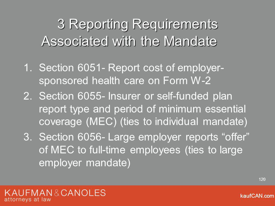 kaufCAN.com 120 3 Reporting Requirements Associated with the Mandate 1.Section 6051- Report cost of employer- sponsored health care on Form W-2 2.Section 6055- Insurer or self-funded plan report type and period of minimum essential coverage (MEC) (ties to individual mandate) 3.Section 6056- Large employer reports offer of MEC to full-time employees (ties to large employer mandate)