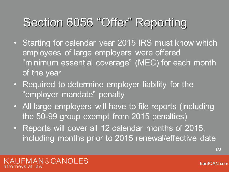 kaufCAN.com 123 Section 6056 Offer Reporting Starting for calendar year 2015 IRS must know which employees of large employers were offered minimum essential coverage (MEC) for each month of the year Required to determine employer liability for the employer mandate penalty All large employers will have to file reports (including the 50-99 group exempt from 2015 penalties) Reports will cover all 12 calendar months of 2015, including months prior to 2015 renewal/effective date