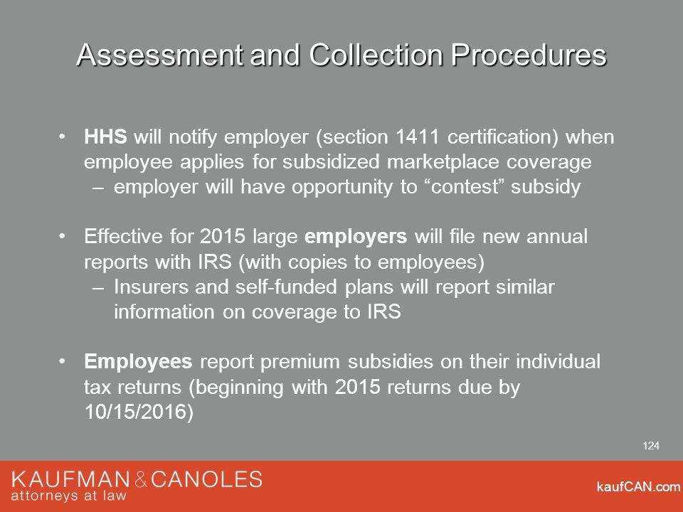 kaufCAN.com 124 Assessment and Collection Procedures HHS will notify employer (section 1411 certification) when employee applies for subsidized marketplace coverage –employer will have opportunity to contest subsidy Effective for 2015 large employers will file new annual reports with IRS (with copies to employees) –Insurers and self-funded plans will report similar information on coverage to IRS Employees report premium subsidies on their individual tax returns (beginning with 2015 returns due by 10/15/2016)